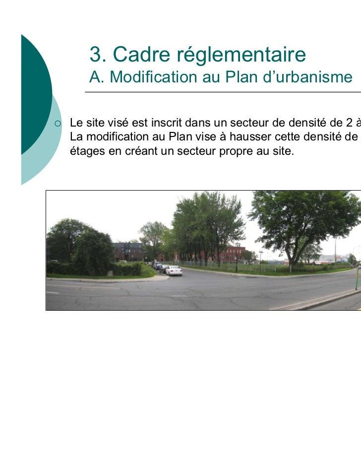 3. Cadre réglementaire       A. Modification au Plan d'urbanisme   Le site visé est inscrit dans un secteur de densité de...