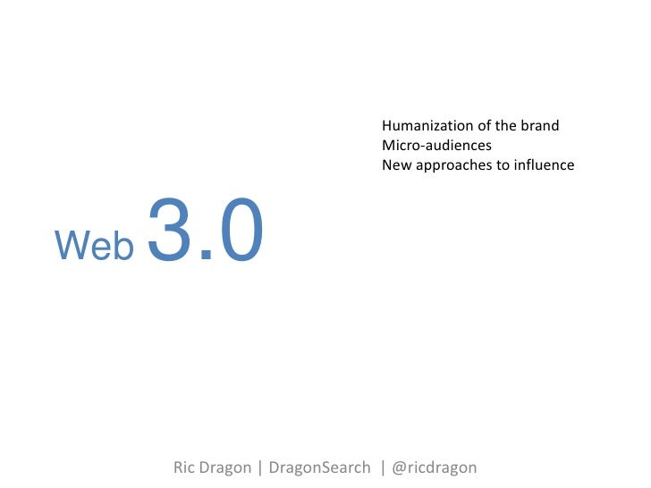 Web 3.0<br />Humanization of the brand<br />Micro-audiences<br />New approaches to influence <br />Ric Dragon | DragonSear...