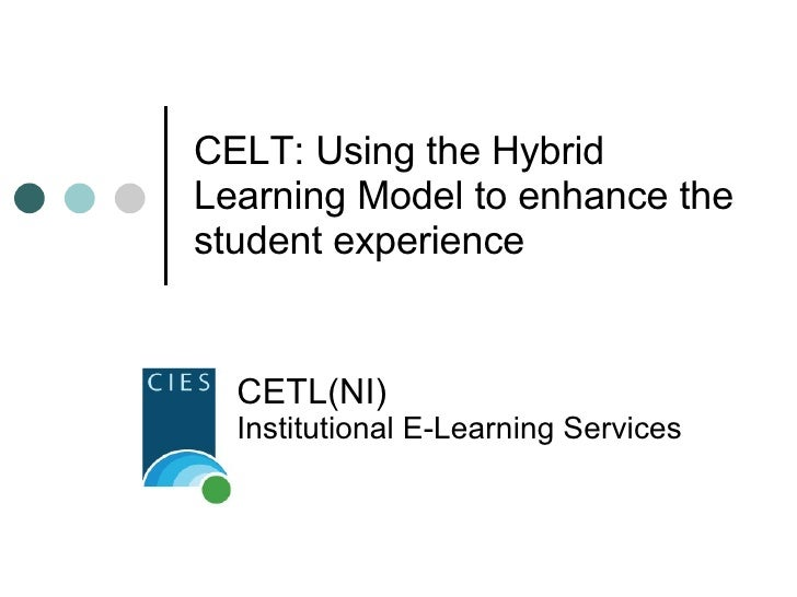CELT: Using the Hybrid Learning Model to enhance the student experience CETL(NI)  Institutional E-Learning Services
