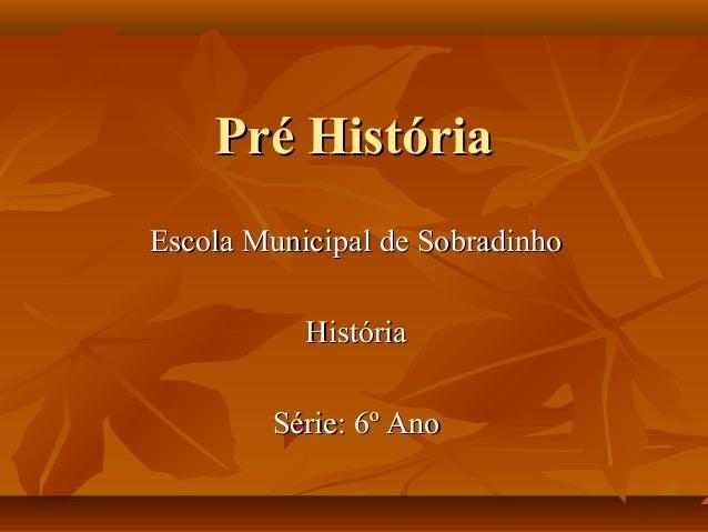 Pré HistóriaPré História Escola Municipal de SobradinhoEscola Municipal de Sobradinho HistóriaHistória Série: 6º AnoSérie:...