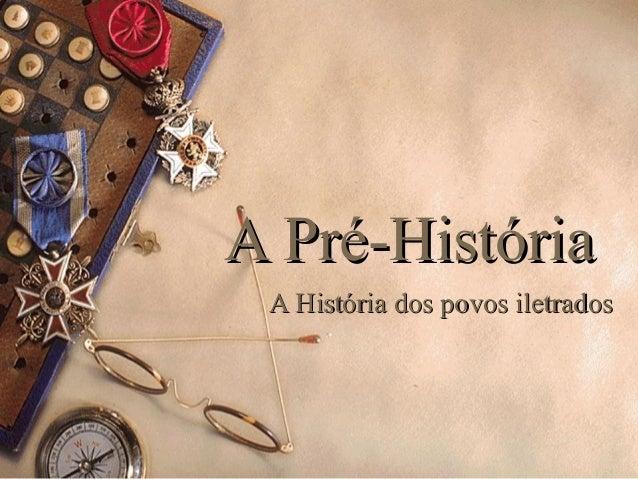 A Pré-HistóriaA Pré-História A História dos povos iletradosA História dos povos iletrados