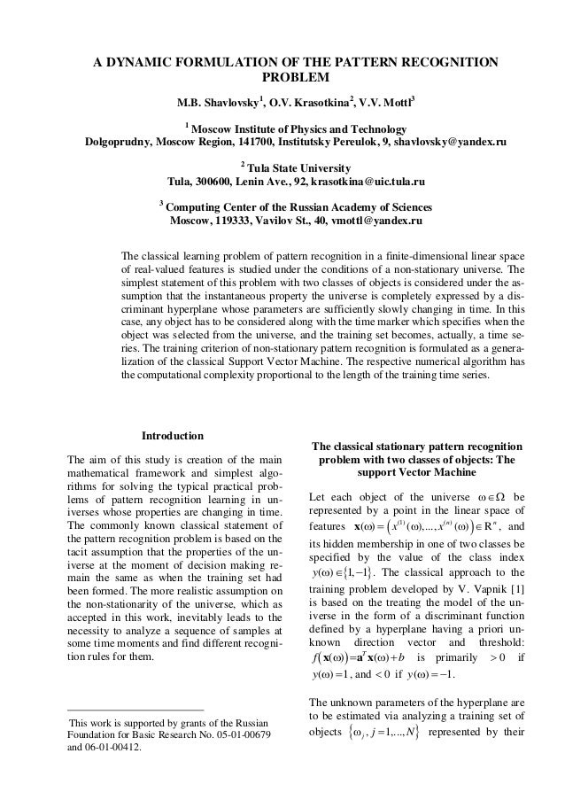 A DYNAMIC FORMULATION OF THE PATTERN RECOGNITION PROBLEM M.B. Shavlovsky1 , O.V. Krasotkina2 , V.V. Mottl3 1 Moscow Instit...