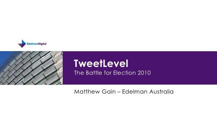 TweetLevelThe Battle for Election 2010<br />Matthew Gain – Edelman Australia<br />