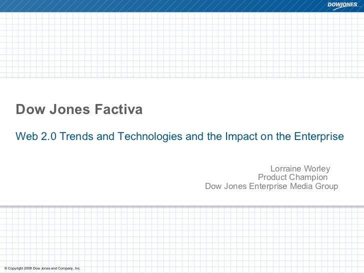 Dow Jones Factiva  Web 2.0 Trends and Technologies and the Impact on the Enterprise Lorraine Worley   Product Champion   D...
