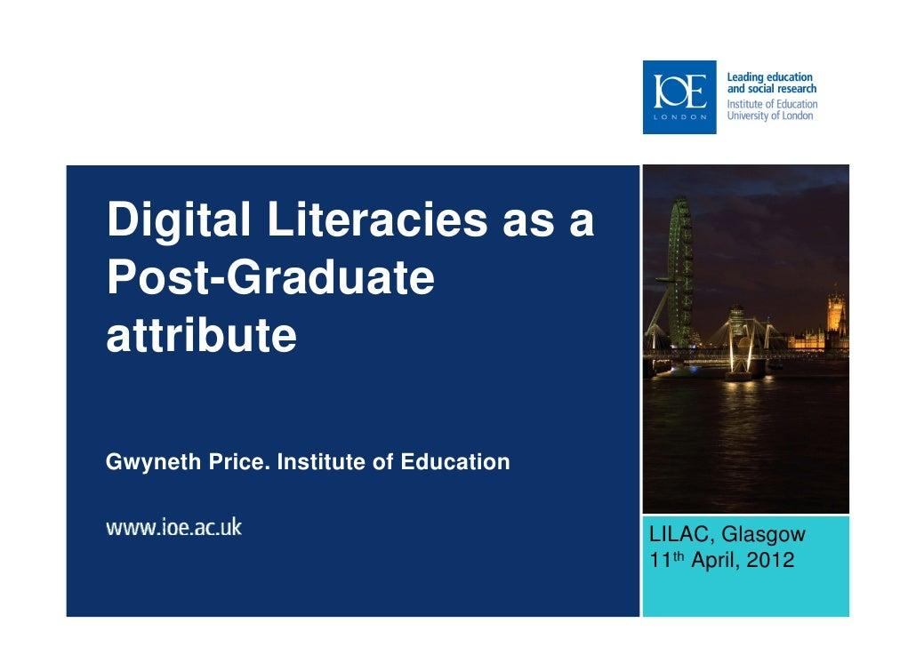 Digital Literacies as aPost-GraduateattributeGwyneth Price. Institute of Education                                        ...