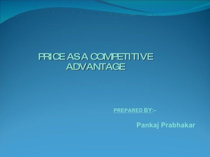 PRICE AS A COMPETITIVE ADVANTAGE   PREPARED   BY :- Pankaj Prabhakar