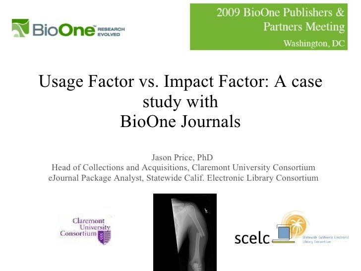 Usage Factor vs. Impact Factor: A case study with BioOne Journals Jason Price, PhD  Head of Collections and Acquisitions, ...