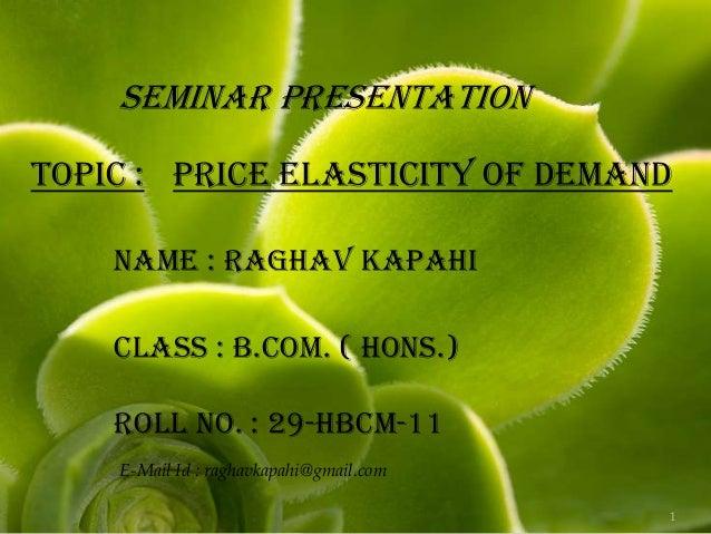 SEMINAR PRESENTATIONTopic : Price Elasticity Of Demand    Name : Raghav Kapahi    Class : B.Com. ( Hons.)    Roll No. : 29...