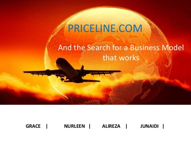 PRICELINE.COM And the Search for a Business Model that works GRACE | NURLEEN | ALIREZA | JUNAIDI |