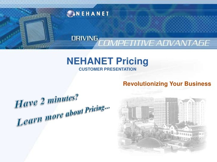 NEHANET Pricing<br />CUSTOMER PRESENTATION<br />Revolutionizing Your Business<br />Have 2 minutes? <br />Learn more about ...