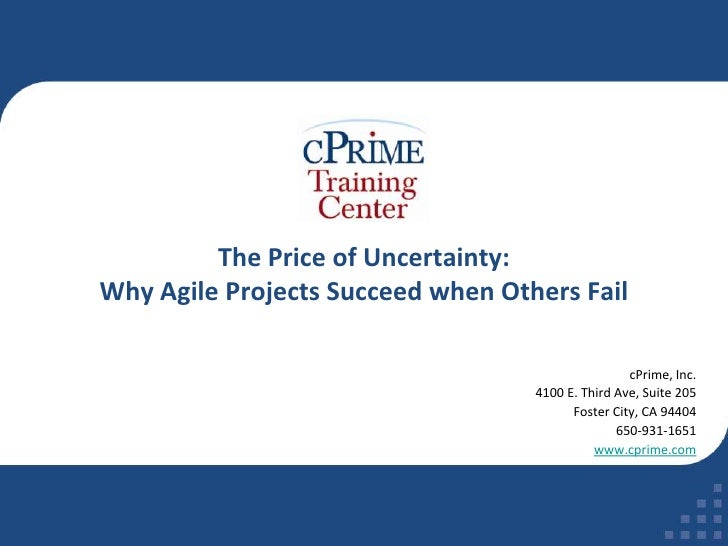 The Price of Uncertainty: Why Agile Projects Succeed when Others Fail<br />cPrime, Inc.<br />4100 E. Third Ave, Suite 205<...