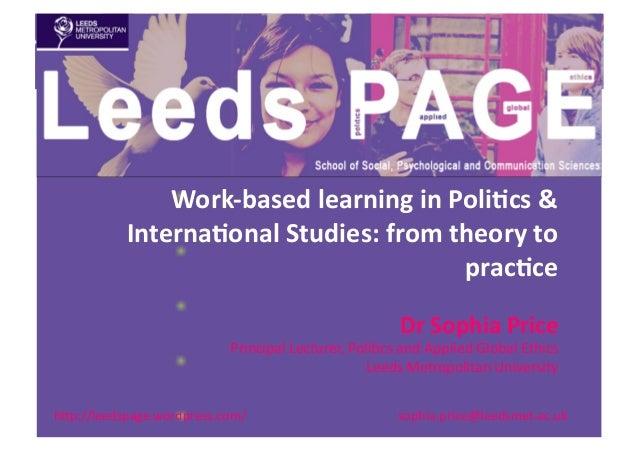 """h""""p://leedspage.wordpress.com/   sophia.price@leedsmet.ac.uk   Work-‐based  learning  in  Poli1cs  &   Inte..."""