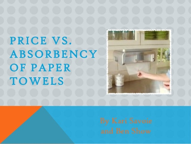 PRICE VS.ABSORBENCYOF PAPERTOWELS             By Kari Savoie             and Ben Show