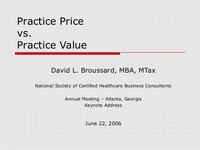 Practice Pricevs.Practice Value          David L. Broussard, MBA, MTax   National Society of Certified Healthcare Business...