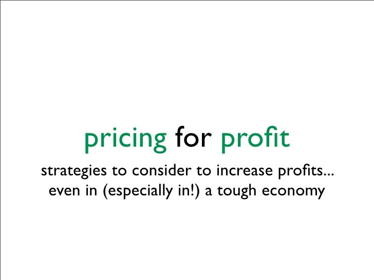 pricing for profit strategies to consider to increase profits...  even in (especially in!) a tough economy