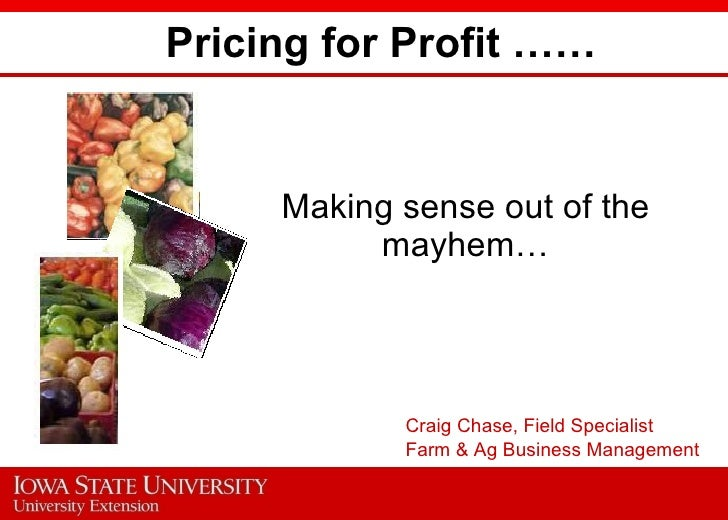 Pricing for Profit …… Making sense out of the mayhem… Craig Chase, Field Specialist Farm & Ag Business Management