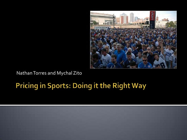 Nathan Torres and MychalZito<br />Pricing in Sports: Doing it the Right Way<br />