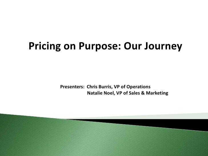 Pricing on Purpose: Our Journey         Presenters: Chris Burris, VP of Operations                   Natalie Noel, VP of S...