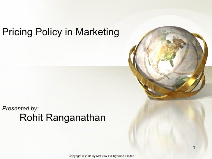 Pricing Policy in Marketing Presented by: Rohit Ranganathan Copyright © 200 1  by McGraw-Hill Ryerson Limited