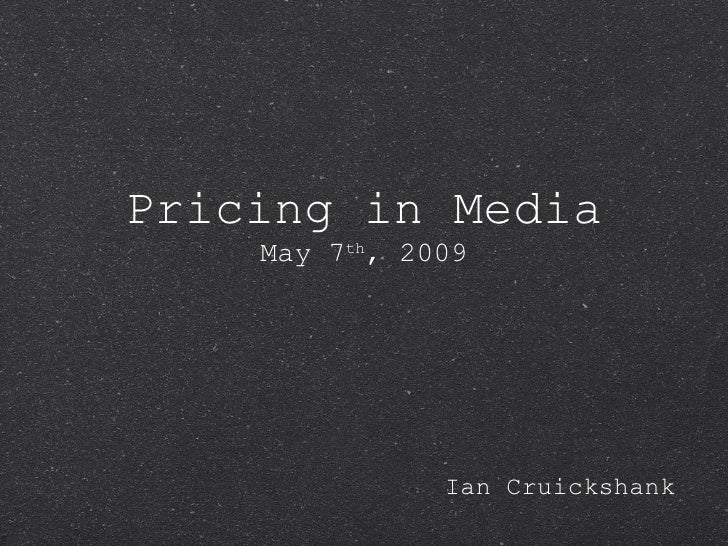Pricing in Media May 7 th , 2009 <ul><li>Ian Cruickshank </li></ul>