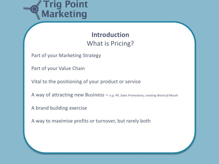 Introduction                               What is Pricing?Part of your Marketing StrategyPart of your Value ChainVital to...