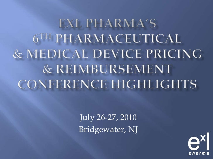 ExLPharma's6th Pharmaceutical& Medical Device Pricing& ReimbursementConferenceHighlights<br />July 26-27, 2010<br />Bridge...