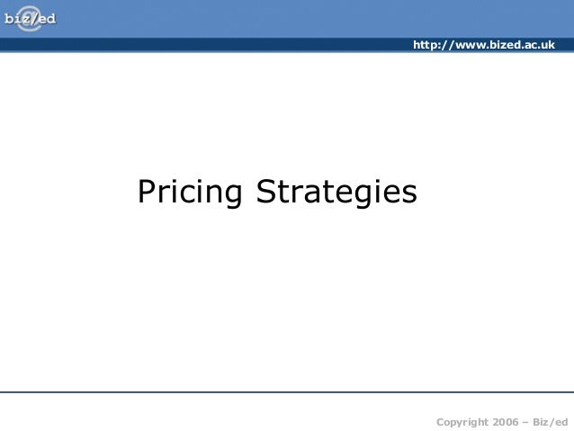 http://www.bized.ac.uk Copyright 2006 – Biz/ed Pricing Strategies