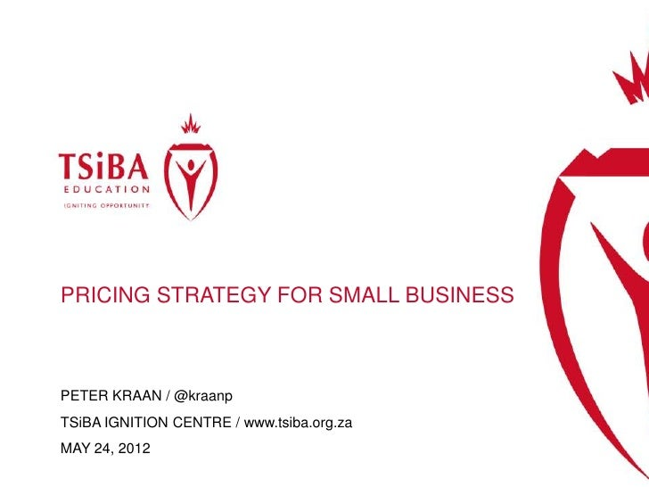 PRICING STRATEGY FOR SMALL BUSINESSPETER KRAAN / @kraanpTSiBA IGNITION CENTRE / www.tsiba.org.zaMAY 24, 2012