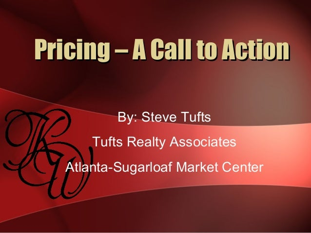 Pricing – A Call to ActionPricing – A Call to Action By: Steve Tufts Tufts Realty Associates Atlanta-Sugarloaf Market Cent...