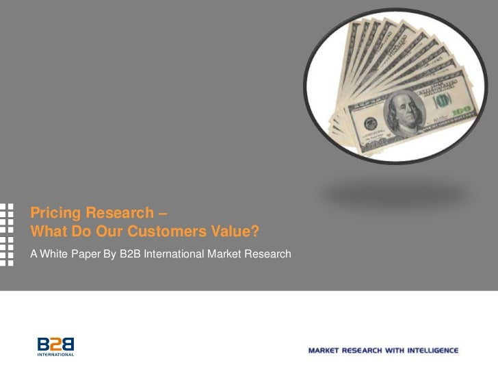 Pricing Research –What Do Our Customers Value?A White Paper By B2B International Market Research