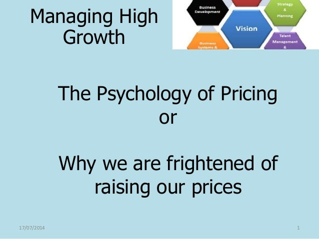 The Psychology of Pricing or Why we are frightened of raising our prices 17/07/2014 1 Managing High Growth