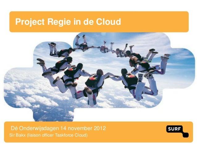 Project Regie in de CloudDé Onderwijsdagen 14 november 2012Sir Bakx (liaison officer Taskforce Cloud)
