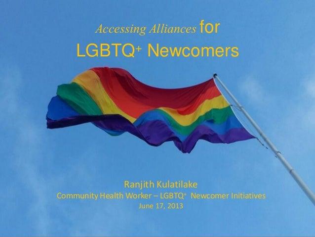 Ranjith KulatilakeCommunity Health Worker – LGBTQ+ Newcomer InitiativesJune 17, 2013Accessing Alliances forLGBTQ+ Newcomers