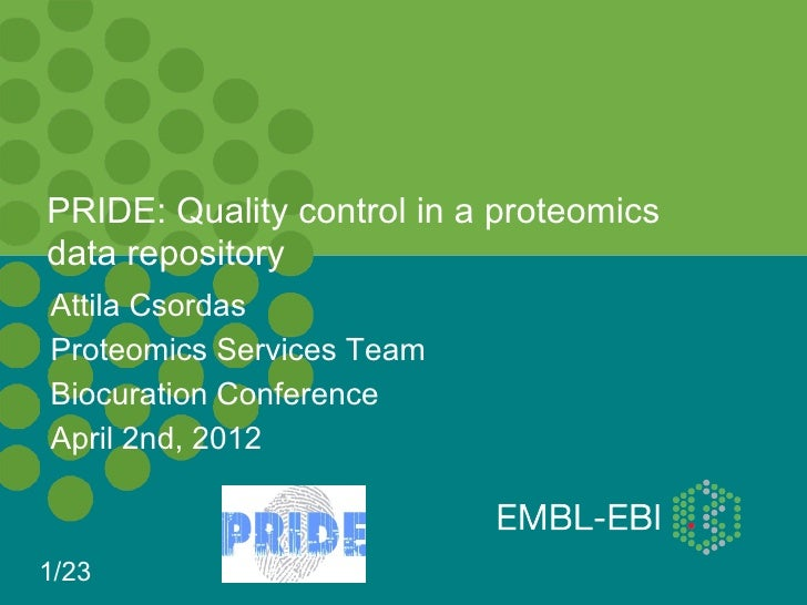 PRIDE: Quality control in a proteomicsdata repositoryAttila CsordasProteomics Services TeamBiocuration ConferenceApril 2nd...