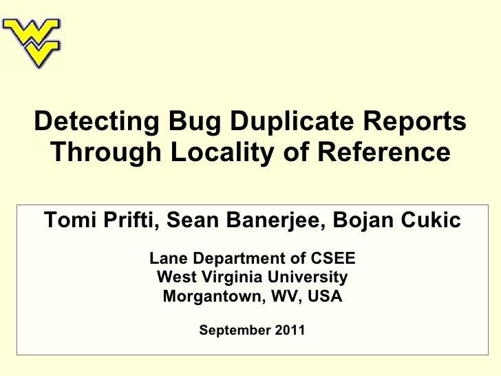 Detecting Bug Duplicate Reports Through Locality of Reference Tomi Prifti, Sean Banerjee, Bojan Cukic Lane Department of C...