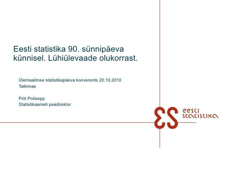 Eesti statistika 90. sünnipäeva künnisel. Lühiülevaade olukorrast. Ülemaailmse statistikapäeva konverents 20.10.2010 Talli...