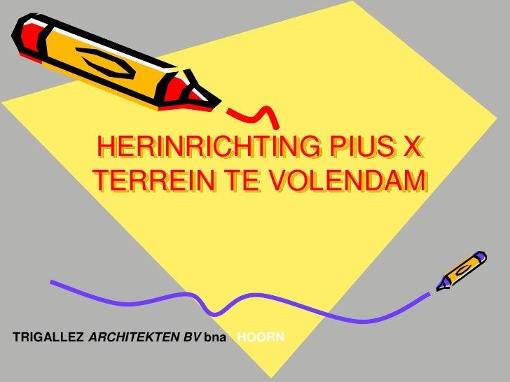 HERINRICHTING PIUS X         TERREIN TE VOLENDAMTRIGALLEZ ARCHITEKTEN BV bna HOORN