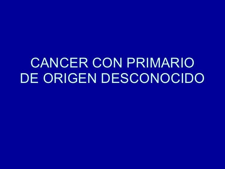 CANCER CON PRIMARIO DE ORIGEN DESCONOCIDO