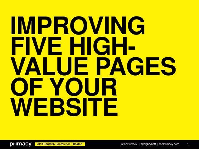 2013 EduWeb Conference | Boston IMPROVING FIVE HIGH- VALUE PAGES OF YOUR WEBSITE @thePrimacy | @bigbadjeff | thePrimacy.co...