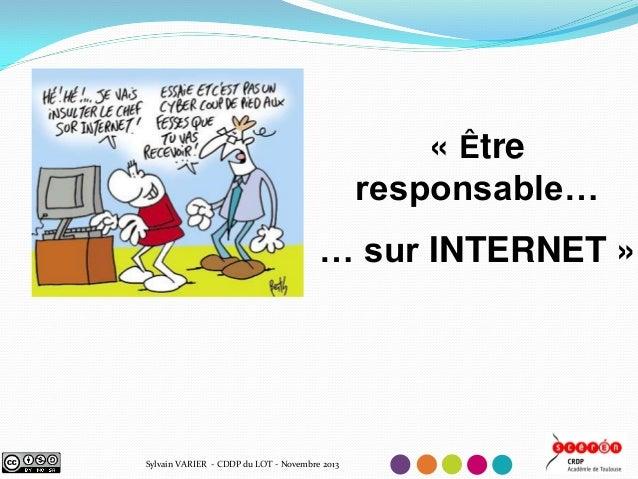 « Être responsable… … sur INTERNET »  Sylvain VARIER - CDDP du LOT - Novembre 2013