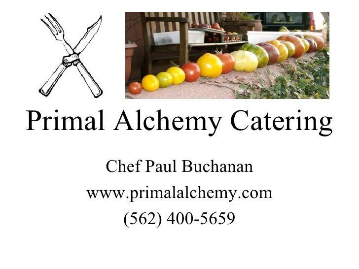 Primal Alchemy Catering Chef Paul Buchanan www.primalalchemy.com (562) 400-5659 J