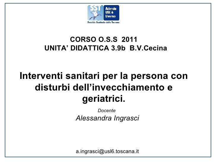 CORSO O.S.S  2011 UNITA' DIDATTICA 3.9b  B.V.Cecina Interventi sanitari per la persona con disturbi dell'invecchiamento e ...