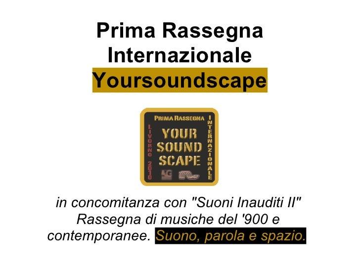 """Prima Rassegna         Internazionale        Yoursoundscape      in concomitanza con """"Suoni Inauditi II""""      Rassegna di ..."""