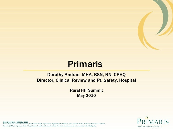 Primaris Dorothy Andrae, MHA, BSN, RN, CPHQ Director, Clinical Review and Pt. Safety, Hospital Rural HIT Summit May 2010