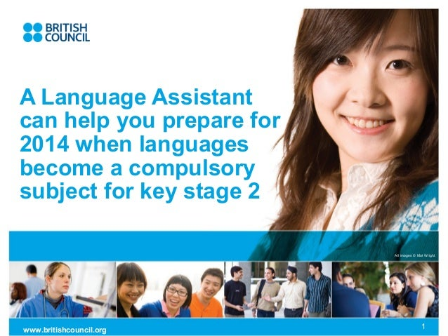All images © Mat Wrightwww.britishcouncil.org 1A Language Assistantcan help you prepare for2014 when languagesbecome a com...