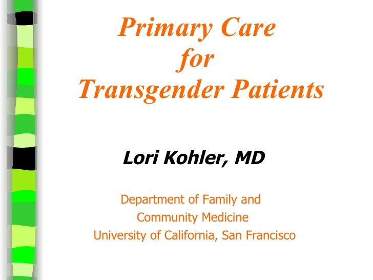 Primary Care  for  Transgender Patients <ul><li>Lori Kohler, MD </li></ul><ul><li>Department of Family and  </li></ul><ul>...