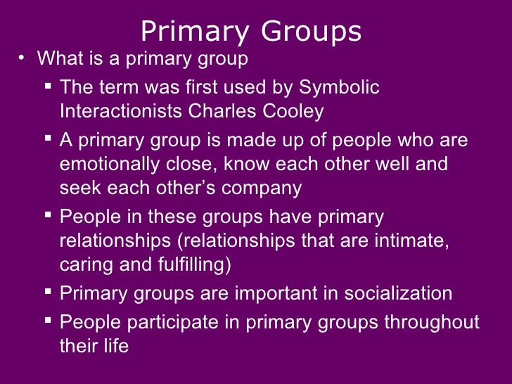 family as a primary group Passing to cooley's classification of groups, cooley has classified groups into primary and secondary, though cooley has never used the term 'secondary group' the most important spheres of the intimate association and co- operation—though by no means the only ones—are the family, the play group of children, and.