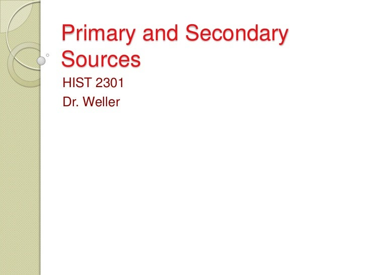 Primary and SecondarySourcesHIST 2301Dr. Weller
