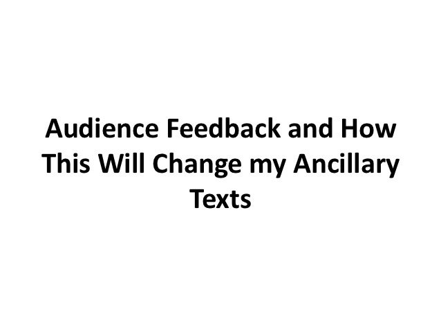 Audience Feedback and HowThis Will Change my Ancillary            Texts