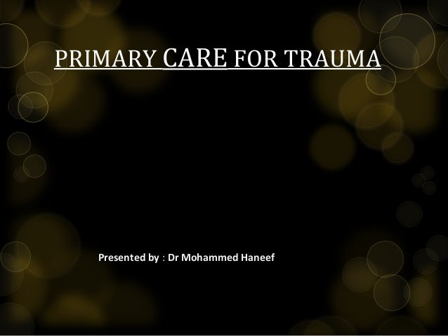 PRIMARY CARE FOR TRAUMA Presented byPresented by : Dr Mohammed Haneef